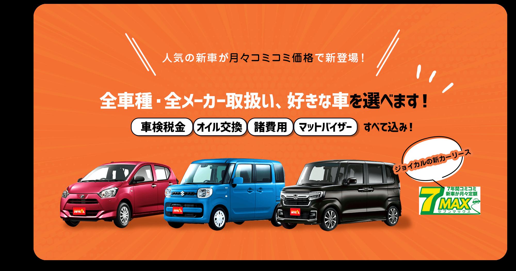 人気の新車が月々コミコミ価格で新登場! 全車種・全メーカー取り扱い、好きな車を選べます! 車検税金 オイル交換 諸費用 マットバイザー すべて込み!ジョイカルの新カーリース 7MAX(セブンマックス)
